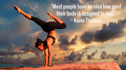 _Most people have no idea how good their body is designed to feel.__ Kevin Trudeau